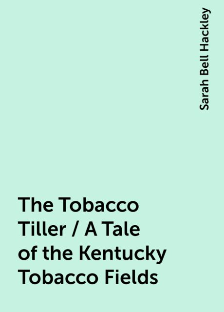 The Tobacco Tiller / A Tale of the Kentucky Tobacco Fields, Sarah Bell Hackley