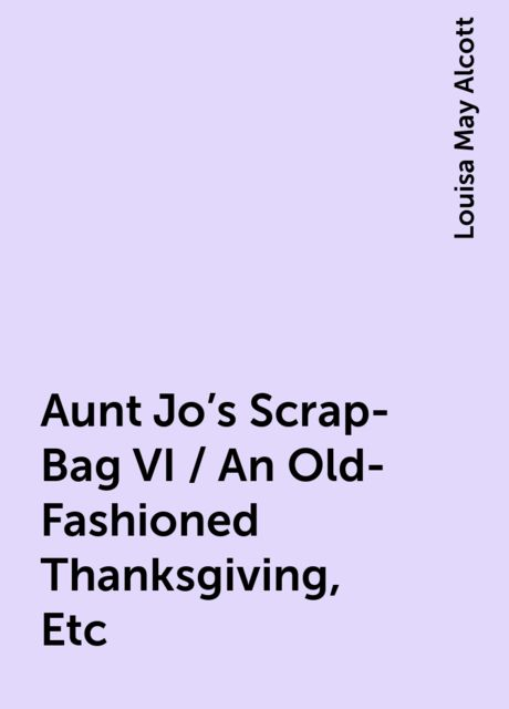Aunt Jo's Scrap-Bag VI / An Old-Fashioned Thanksgiving, Etc, Louisa May Alcott