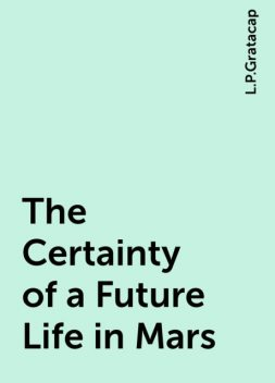 The Certainty of a Future Life in Mars, L.P.Gratacap