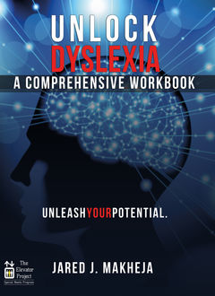 Unlock Dyslexia: A Comprehensive Workbook, Jared J. Makheja