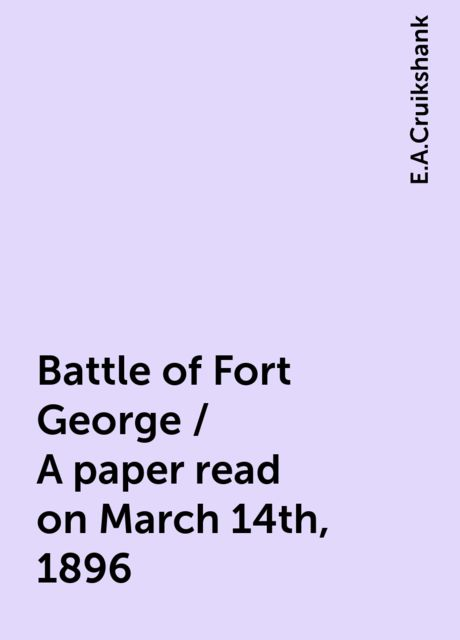 Battle of Fort George / A paper read on March 14th, 1896, E.A.Cruikshank