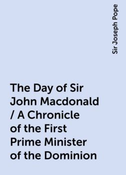 The Day of Sir John Macdonald / A Chronicle of the First Prime Minister of the Dominion, Sir Joseph Pope