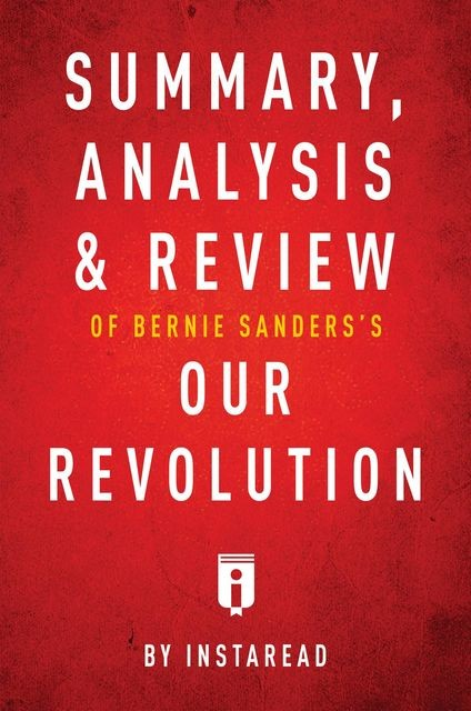Summary, Analysis & Review of Bernie Sanders's Our Revolution by Instaread, Instaread