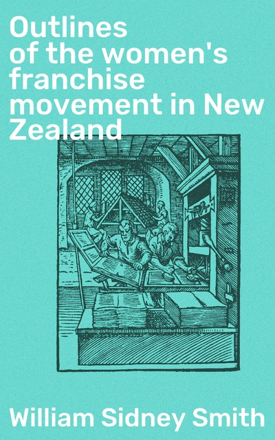 Outlines of the women's franchise movement in New Zealand, William Smith