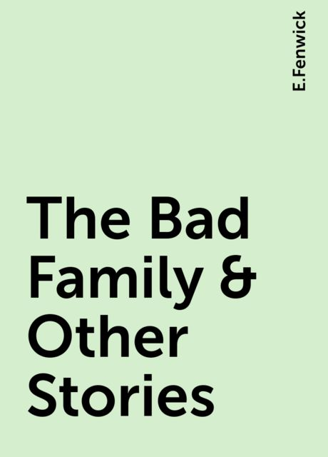 The Bad Family & Other Stories, E.Fenwick