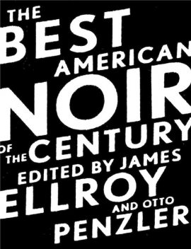 The Best American Noir of the Century, Harlan Ellison, James Ellroy, Patricia Highsmith, Dennis Lehane, Lawrence Block, Jeffery Deaver, James Lee Burke, David Morrell, Otto Penzler, Ed Gorman, Brendan DuBois, Andrew Klavan, Lorenzo Carcaterra, James Crumley, Jim Thompson, Howard Browne, Mickey Spillane, Chris Adrian, Evan Hunter, Steve Fisher, David Goodis, Gil Brewer, Day Keene, James M Cain, Bradford Morrow, Thomas H Cook, James Hall, Cornell Woolrich, William Gay, MacKinlay Kantor, Stephen Greenleaf, Scott Wolven, Dorothy E Hughes, Elmore LeonardF.X. Toole, Tod Robbins