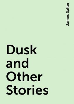 Dusk and Other Stories, James Salter