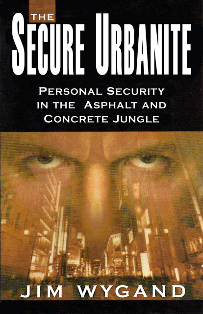 The Secure Urbanite: Personal Security in the Asphalt and Concrete Jungle, Jim Wygand