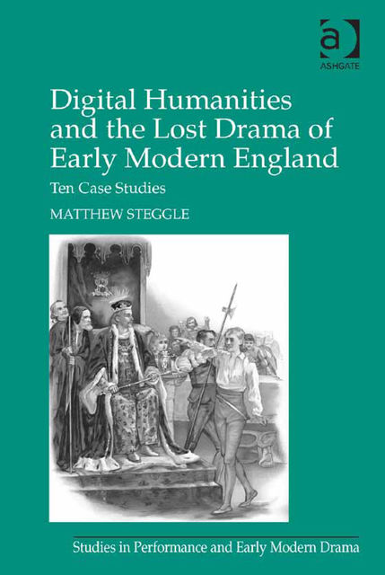 Digital Humanities and the Lost Drama of Early Modern England, Matthew Steggle