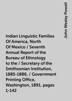 Indian Linguistic Families Of America, North Of Mexico / Seventh Annual Report of the Bureau of Ethnology to the / Secretary of the Smithsonian Institution, 1885-1886, / Government Printing Office, Washington, 1891, pages 1-142, John Wesley Powell