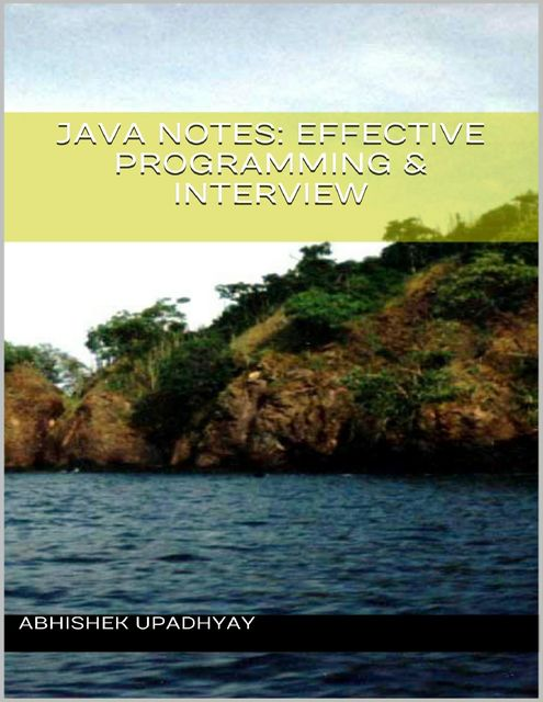 Java Notes: Effective Programming & Interview, Abhishek Upadhyay