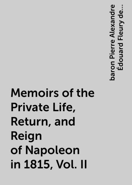 Memoirs of the Private Life, Return, and Reign of Napoleon in 1815, Vol. II, baron Pierre Alexandre Édouard Fleury de Chaboulon