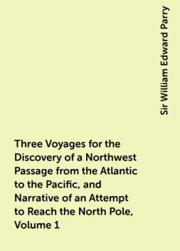 Three Voyages for the Discovery of a Northwest Passage from the Atlantic to the Pacific, and Narrative of an Attempt to Reach the North Pole, Volume 1, Sir William Edward Parry