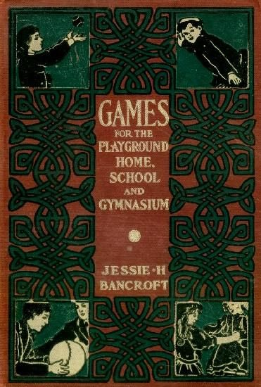 Games for the Playground, Home, School and Gymnasium, Jessie Hubbell Bancroft