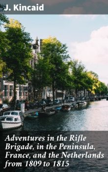 Adventures in the Rifle Brigade, in the Peninsula, France, and the Netherlands from 1809 to 1815, J.Kincaid