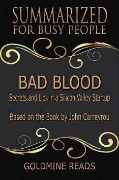 Bad Blood – Summarized for Busy People: Secrets and Lies In a Silicon Valley Startup: Based on the Book by John Carreyrou, Goldmine Reads