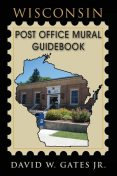 Wisconsin Post Office Mural Guidebook, David W Gates Jr.