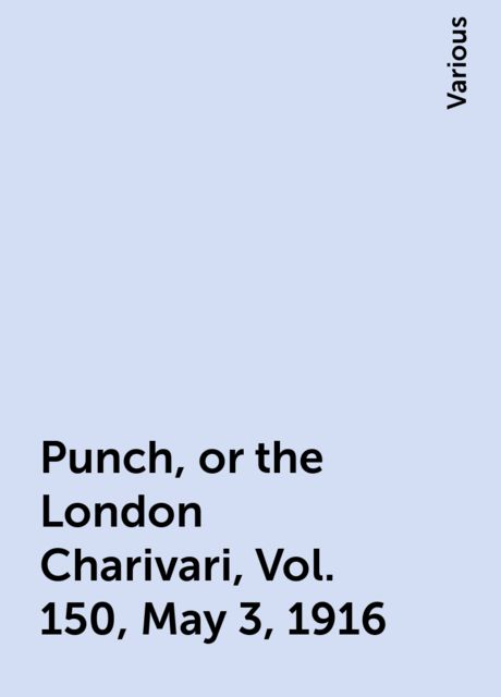 Punch, or the London Charivari, Vol. 150, May 3, 1916, Various