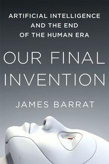 Our Final Invention: Artificial Intelligence and the End of the Human Era Hardcover, James Barrat