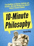 10-Minute Philosophy: From Buddhism to Stoicism, Confucius and Aristotle – Bite-Sized Wisdom From Some of History's Greatest Thinkers, Patrick King