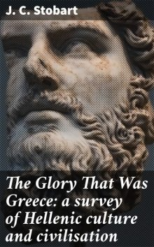 The Glory That Was Greece: a survey of Hellenic culture and civilisation, J.C. Stobart