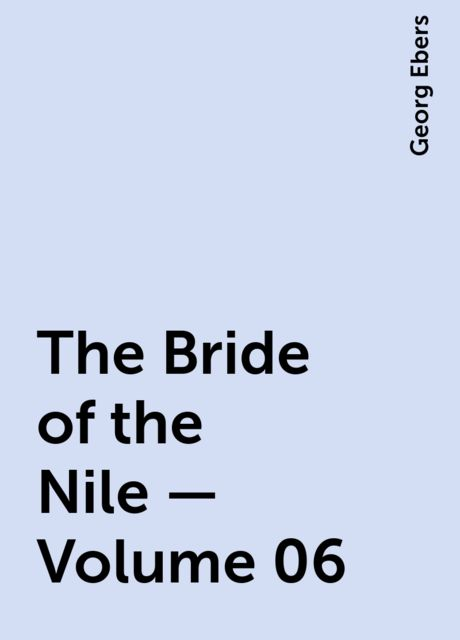 The Bride of the Nile — Volume 06, Georg Ebers