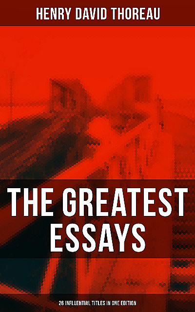 The Greatest Essays of Henry David Thoreau – 26 Influential Titles in One Edition, Henry David Thoreau