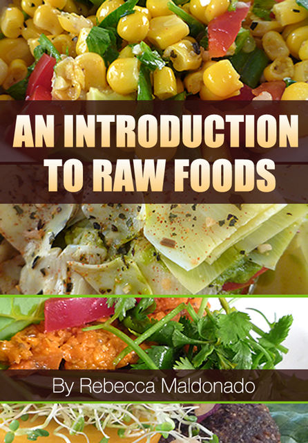 An Introduction To Raw Foods, Rebecca Maldonado