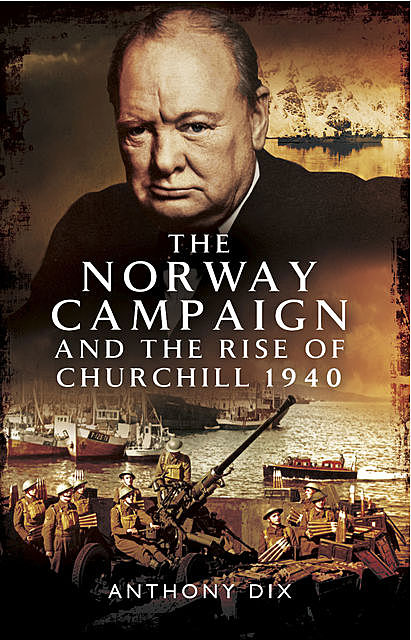 The Norway Campaign and the Rise of Churchill 1940, Anthony Dix