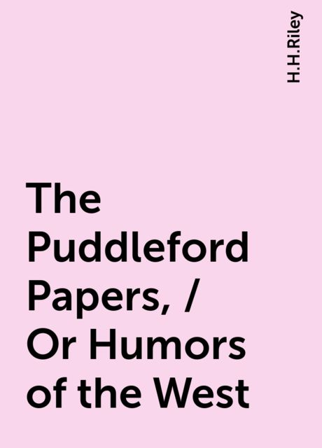 The Puddleford Papers, / Or Humors of the West, H.H.Riley