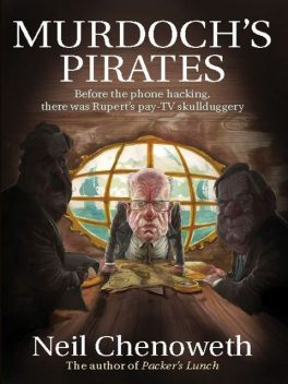 Murdoch's Pirates: Before the phone hacking, there was Rupert's pay-TV skullduggery, Neil Chenoweth