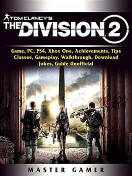 Tom Clancys The Division 2 Game, PC, PS4, Xbox One, Achievements, Tips, Classes, Gameplay, Walkthrough, Download, Jokes, Guide Unofficial, Master Gamer