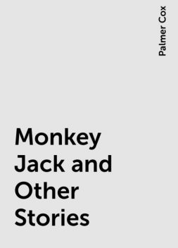 Monkey Jack and Other Stories, Palmer Cox