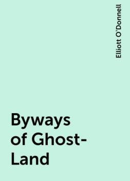 Byways of Ghost-Land, Elliott O'Donnell
