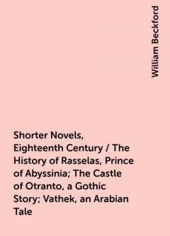 Shorter Novels, Eighteenth Century / The History of Rasselas, Prince of Abyssinia; The Castle of Otranto, a Gothic Story; Vathek, an Arabian Tale, William Beckford