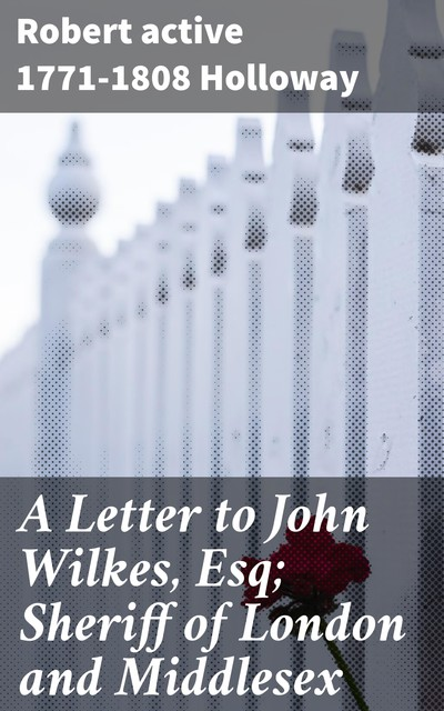 A Letter to John Wilkes, Esq; Sheriff of London and Middlesex, active 1771–1808 Robert Holloway