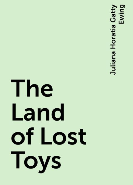 The Land of Lost Toys, Juliana Horatia Gatty Ewing