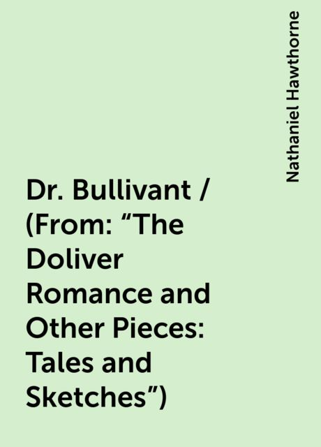 """Dr. Bullivant / (From: """"The Doliver Romance and Other Pieces: Tales and Sketches""""), Nathaniel Hawthorne"""