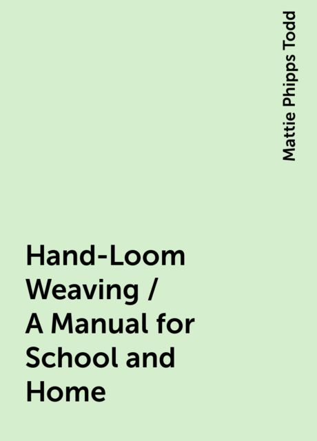 Hand-Loom Weaving / A Manual for School and Home, Mattie Phipps Todd
