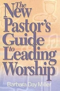 The New Pastor's Guide to Leading Worship, Barbara Miller