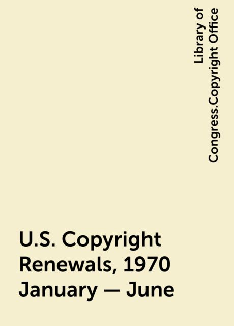 U.S. Copyright Renewals, 1970 January - June, Library of Congress.Copyright Office