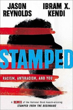 Stamped: Racism, Antiracism, and You: A Remix of the National Book Award-Winning Stamped From the Beginning, Jason Reynolds, Ibram X. Kendi