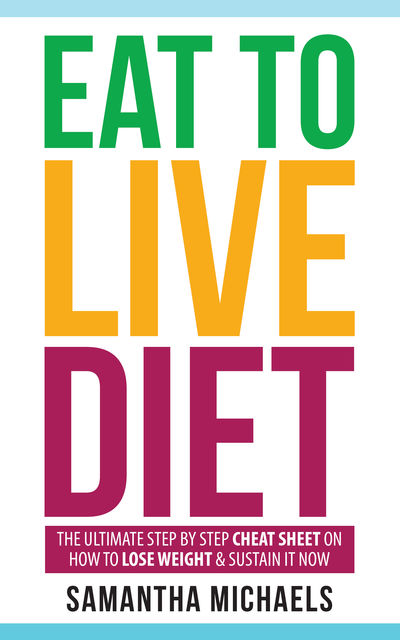 Eat To Live Diet: The Ultimate Step by Step Cheat Sheet on How To Lose Weight & Sustain It Now, Samantha Michaels