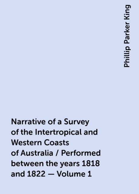 Narrative of a Survey of the Intertropical and Western Coasts of Australia / Performed between the years 1818 and 1822 — Volume 1, Phillip Parker King