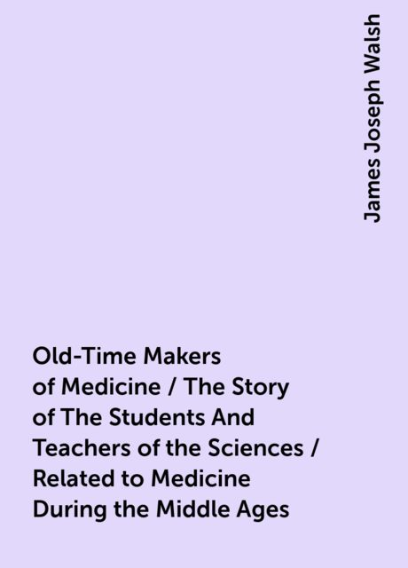 Old-Time Makers of Medicine / The Story of The Students And Teachers of the Sciences / Related to Medicine During the Middle Ages, James Joseph Walsh