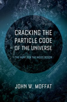 Cracking the Particle Code of the Universe, Moffat John