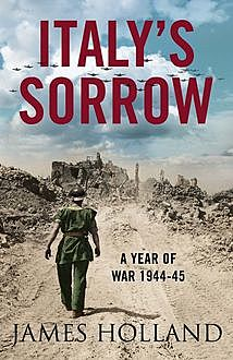 Italy's Sorrow: A Year of War 1944–45, James Holland
