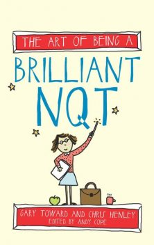 The Art of Being a Brilliant NQT, Amy Bradley, Andy Cope, Chris Henley, Gary Toward