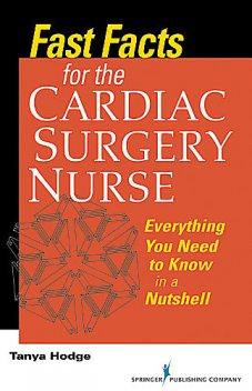 Fast Facts for the Cardiac Surgery Nurse, M.S, CNS, RN, CCRN, Tanya Hodge