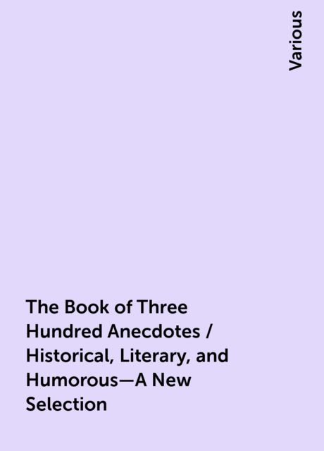 The Book of Three Hundred Anecdotes / Historical, Literary, and Humorous—A New Selection, Various